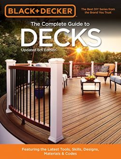 Black & Decker The Complete Guide to Decks 6th edition: Featuring the latest tools, skills,  ...