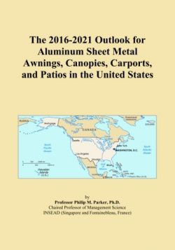 The 2016-2021 Outlook for Aluminum Sheet Metal Awnings, Canopies, Carports, and Patios in the Un ...