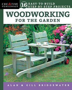 Woodworking for the Garden: 16 Easy-to-Build Step-by-Step Projects (Creative Homeowner) Easy-to- ...