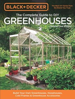 Black & Decker The Complete Guide to DIY Greenhouses, Updated 2nd Edition:Build Your Own Gre ...