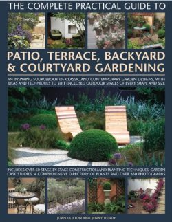 The Complete Practical Guide to Patio, Terrace, Backyard & Courtyard Gardening: How to plan, ...