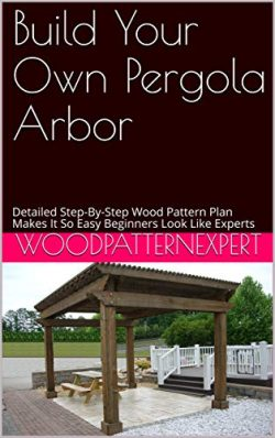 Build Your Own Pergola Arbor: Detailed Step-By-Step Wood Pattern Plan Makes It So Easy Beginners ...