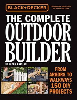 Black & Decker The Complete Outdoor Builder, Updated Edition: From Arbors to Walkways – ...