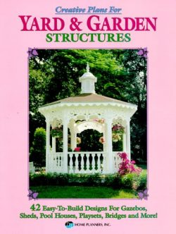 Creative Plans for Yard and Garden Structures: 42 Easy-To-Build Designs for Gazebos, Sheds, Pool ...